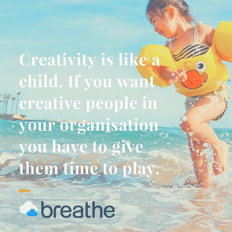 Creativity is like a child. If you want creative people in your organisation you have to give them time to play. (1)